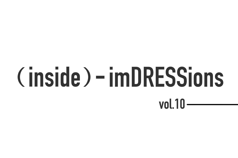 『(inside)-imDRESSions』 vol.10-アップデートの年へ。